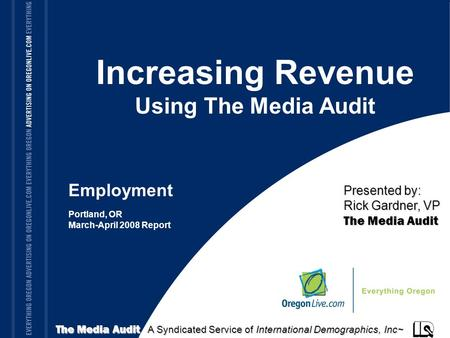 TITLE OF PRESENTATION Increasing Revenue Using The Media Audit Portland, OR March-April 2008 Report The Media Audit A Syndicated Service of International.