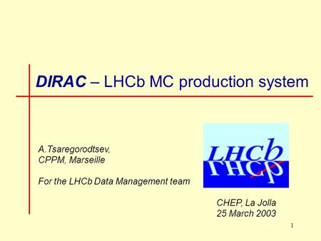 1 DIRAC – LHCb MC production system A.Tsaregorodtsev, CPPM, Marseille For the LHCb Data Management team CHEP, La Jolla 25 March 2003.