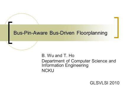 Bus-Pin-Aware Bus-Driven Floorplanning B. Wu and T. Ho Department of Computer Science and Information Engineering NCKU GLSVLSI 2010.