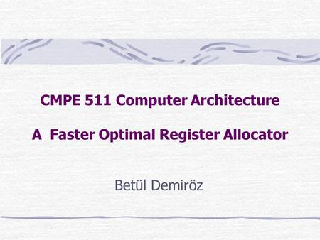 CMPE 511 Computer Architecture A Faster Optimal Register Allocator Betül Demiröz.