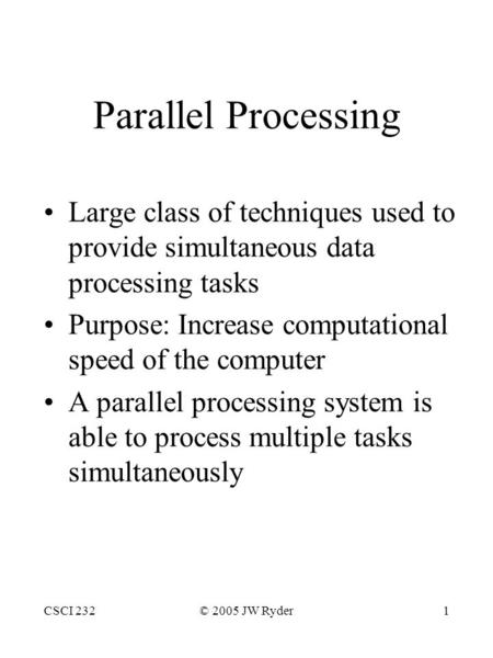 CSCI 232© 2005 JW Ryder1 Parallel Processing Large class of techniques used to provide simultaneous data processing tasks Purpose: Increase computational.