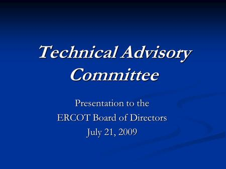 Technical Advisory Committee Presentation to the ERCOT Board of Directors July 21, 2009.