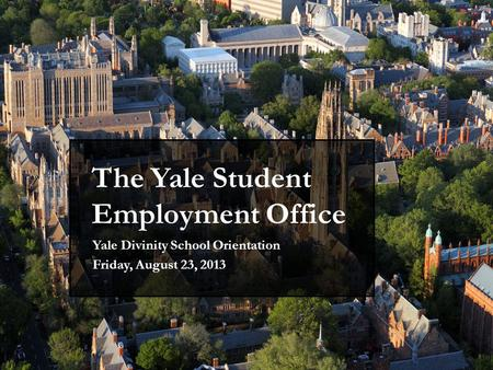 The Yale Student Employment Office Yale Divinity School Orientation Friday, August 23, 2013.