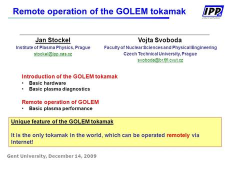 Remote operation of the GOLEM tokamak Gent University, December 14, 2009 Jan Stockel Institute of Plasma Physics, Prague Vojta Svoboda.