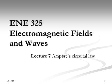 18/10/58 1 ENE 325 Electromagnetic Fields and Waves Lecture 7 Amp é re ' s circuital law.