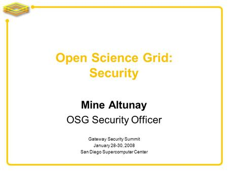 Mine Altunay OSG Security Officer Open Science Grid: Security Gateway Security Summit January 28-30, 2008 San Diego Supercomputer Center.