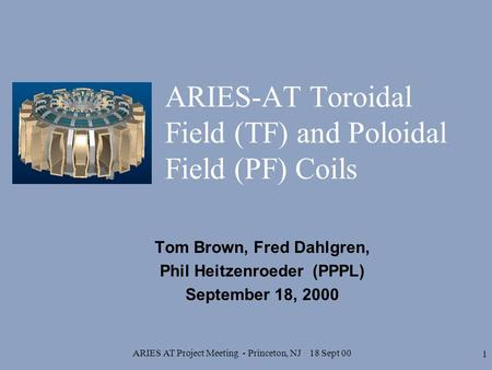 ARIES AT Project Meeting - Princeton, NJ 18 Sept 00 1 ARIES-AT Toroidal Field (TF) and Poloidal Field (PF) Coils Tom Brown, Fred Dahlgren, Phil Heitzenroeder.