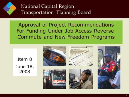1 Approval of Project Recommendations For Funding Under Job Access Reverse Commute and New Freedom Programs National Capital Region Transportation Planning.