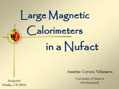 Large Magnetic Calorimeters Anselmo Cervera Villanueva University of Geneva (Switzerland) in a Nufact Nufact04 (Osaka, 1/8/2004)
