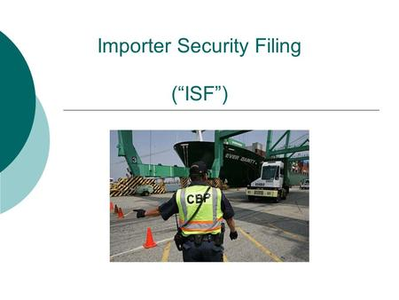 "Importer Security Filing (""ISF"").  Required by § 203 of SAFE Port Act of 2006  Also known as ""10 + 2""  Consists of 10 pieces of information filed by."