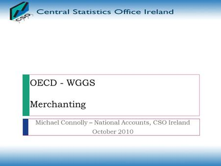 OECD - WGGS Merchanting Michael Connolly – National Accounts, CSO Ireland October 2010.