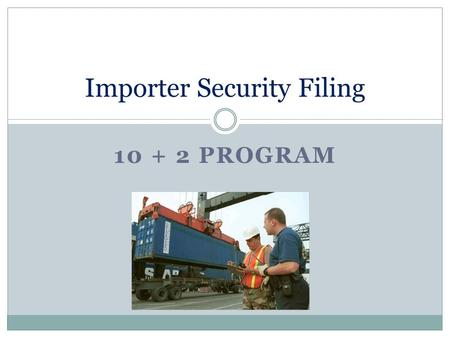 10 + 2 PROGRAM Importer Security Filing. 10 Additional Elements 1. Seller name and address 2. Consolidator name and address 3. Container stuffing location.