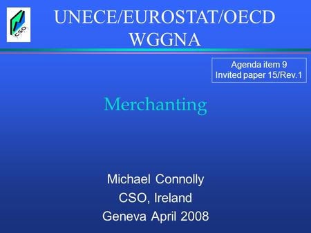Merchanting Michael Connolly CSO, Ireland Geneva April 2008 UNECE/EUROSTAT/OECD WGGNA Agenda item 9 Invited paper 15/Rev.1.