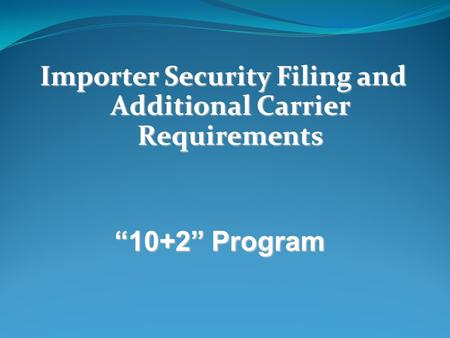 "Importer Security Filing and Additional Carrier Requirements ""10+2"" Program."