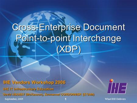September, 2005What IHE Delivers 1 Cross-Enterprise Document Point-to-point Interchange (XDP) IHE Vendors Workshop 2006 IHE IT Infrastructure Education.