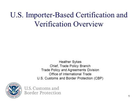 1 U.S. Importer-Based Certification and Verification Overview Heather Sykes Chief, Trade Policy Branch Trade Policy and Agreements Division Office of International.