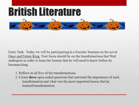 British Literature Entry Task: Today we will be participating in a Socratic Seminar on the novel Once and Future King. Your focus should be on the transformations.