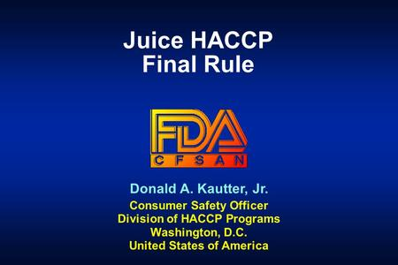Donald A. Kautter, Jr. Consumer Safety Officer Division of HACCP Programs Washington, D.C. United States of America Juice HACCP Final Rule.