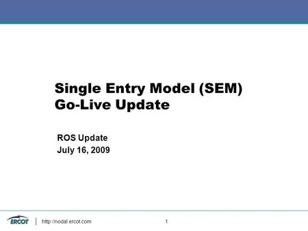1 Single Entry Model (SEM) Go-Live Update ROS Update July 16, 2009.