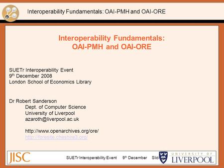 Interoperability Fundamentals: OAI-PMH and OAI-ORE SUETr Interoperability Event 9 th December 2008 London School of Economics Library Dr Robert Sanderson.