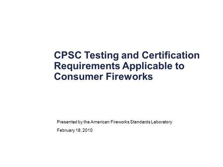 CPSC Testing and Certification Requirements Applicable to Consumer Fireworks Presented by the American Fireworks Standards Laboratory February 18, 2010.