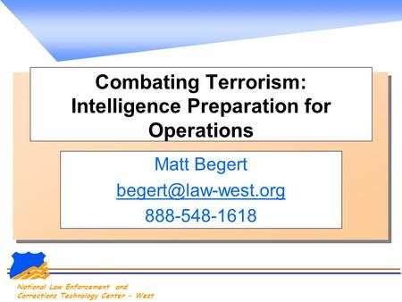 National Law Enforcement and Corrections Technology Center - West Combating Terrorism: Intelligence Preparation for Operations Matt Begert