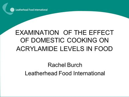 EXAMINATION OF THE EFFECT OF DOMESTIC COOKING ON ACRYLAMIDE LEVELS IN FOOD Rachel Burch Leatherhead Food International.