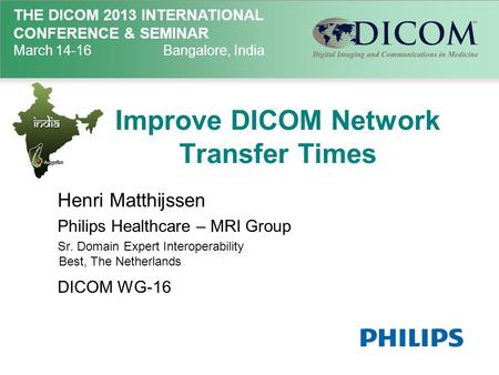 THE DICOM 2013 INTERNATIONAL CONFERENCE & SEMINAR March 14-16Bangalore, India Improve DICOM Network Transfer Times Henri Matthijssen Philips Healthcare.