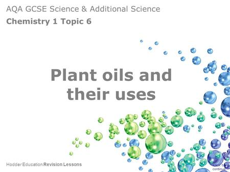 AQA GCSE Science & Additional Science Chemistry 1 Topic 6 Hodder Education Revision Lessons Plant oils and their uses Click to continue.