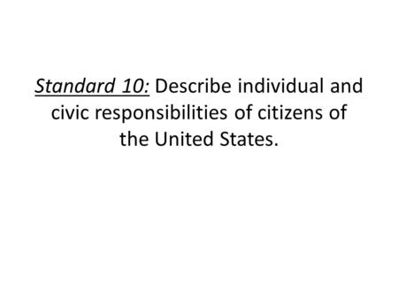 Standard 10: Describe individual and civic responsibilities of citizens of the United States.
