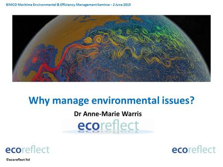 BIMCO Maritime Environmental & Efficiency Management Seminar - 2 June 2015 ©ecoreflect ltd Why manage environmental issues? Dr Anne-Marie Warris.