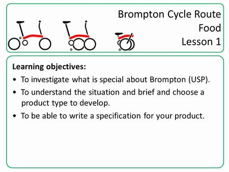 Brompton Cycle Route Food Lesson 1 Learning objectives: To investigate what is special about Brompton (USP). To understand the situation and brief and.