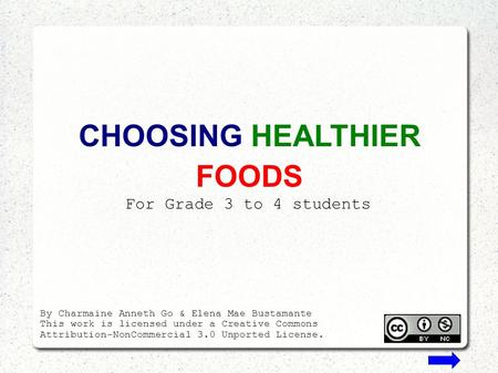 CHOOSING HEALTHIER FOODS For Grade 3 to 4 students By Charmaine Anneth Go & Elena Mae Bustamante This work is licensed under a Creative Commons Attribution-NonCommercial.