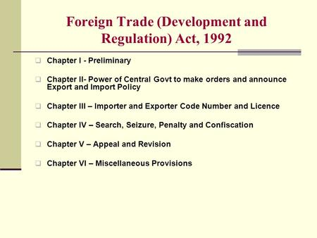 Foreign Trade (Development and Regulation) Act, 1992  Chapter I - Preliminary  Chapter II- Power of Central Govt to make orders and announce Export and.