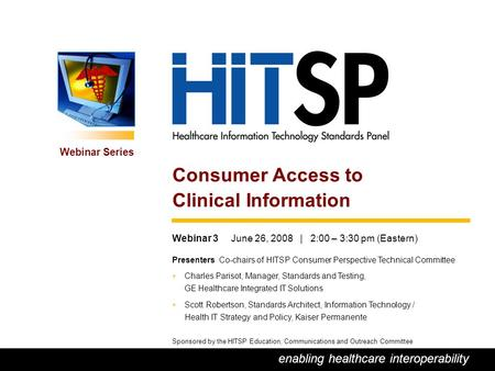 0 enabling healthcare interoperability Webinar Series Sponsored by the HITSP Education, Communications and Outreach Committee Webinar 3 June 26, 2008 |
