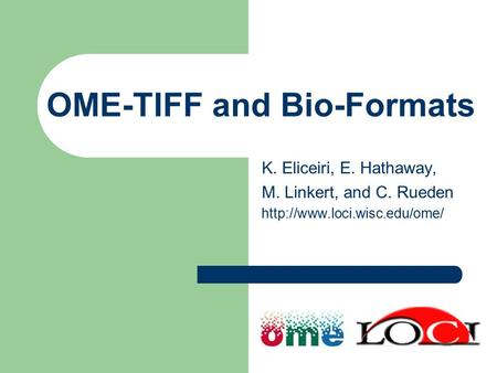 OME-TIFF and Bio-Formats K. Eliceiri, E. Hathaway, M. Linkert, and C. Rueden