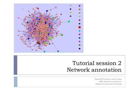 Tutorial session 2 Network annotation Exploring PPI networks using Cytoscape EMBO Practical Course Session 8 Nadezhda Doncheva and Piet Molenaar.