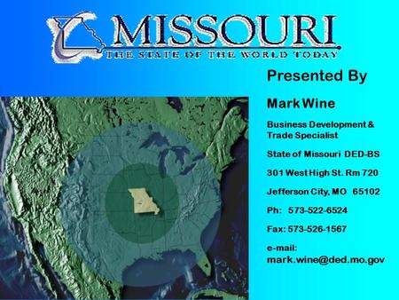 Presented By Mark Wine Business Development & Trade Specialist State of Missouri DED-BS 301 West High St. Rm 720 Jefferson City, MO 65102 Ph: 573-522-6524.