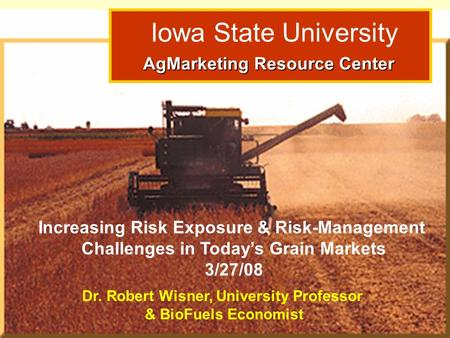 Dr. Robert Wisner: Grain Outlook 3/15/06 Iowa State University AgMarketing Resource Center AgMarketing Resource Center Increasing Risk Exposure & Risk-Management.