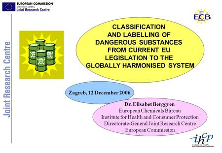 CLASSIFICATION AND LABELLING OF DANGEROUS SUBSTANCES FROM CURRENT EU LEGISLATION TO THE GLOBALLY HARMONISED SYSTEM Zagreb, 12 December 2006 Dr. Elisabet.