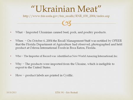  What ~ Imported Ukrainian canned beef, pork, and poultry products. When ~ On October 6, 2004 the Recall Management Staff was notified by OPEER that the.