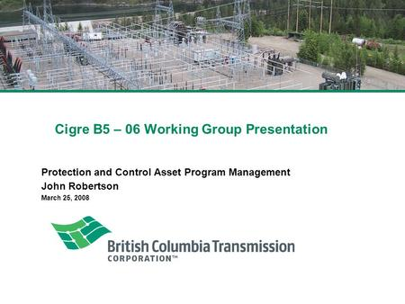 Cigre B5 – 06 Working Group Presentation Protection and Control Asset Program Management John Robertson March 25, 2008.
