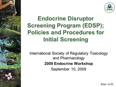 Slide 1 of 30 Endocrine Disruptor Screening Program (EDSP); Policies and Procedures for Initial Screening International Society of Regulatory Toxicology.