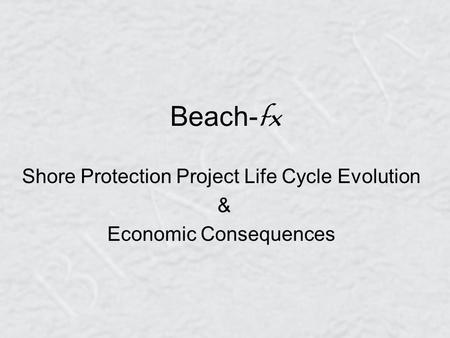 Beach- fx Shore Protection Project Life Cycle Evolution & Economic Consequences.
