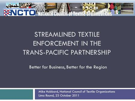 STREAMLINED TEXTILE ENFORCEMENT IN THE TRANS-PACIFIC PARTNERSHIP Better for Business, Better for the Region Mike Hubbard, National Council of Textile Organizations.