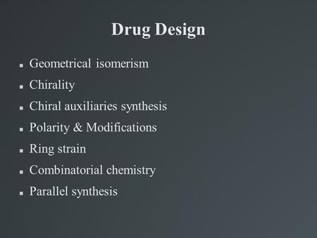 Drug Design Geometrical isomerism Chirality Chiral auxiliaries synthesis Polarity & Modifications Ring strain Combinatorial chemistry Parallel synthesis.