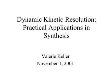 Dynamic Kinetic Resolution: Practical Applications in Synthesis Valerie Keller November 1, 2001.