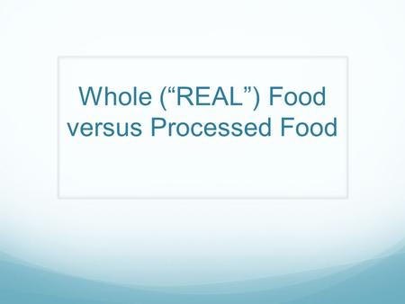 "Whole (""REAL"") Food versus Processed Food"