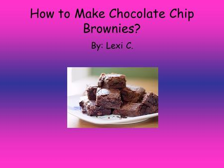 How to Make Chocolate Chip Brownies? By: Lexi C..