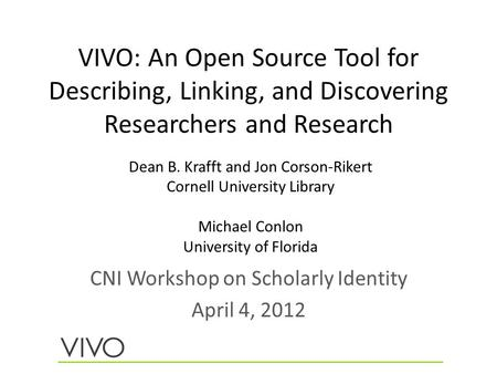 VIVO: An Open Source Tool for Describing, Linking, and Discovering Researchers and Research CNI Workshop on Scholarly Identity April 4, 2012 Dean B. Krafft.